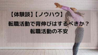【体験談】転職活動で背伸びはするべきか?転職活動の不安【ノウハウ】