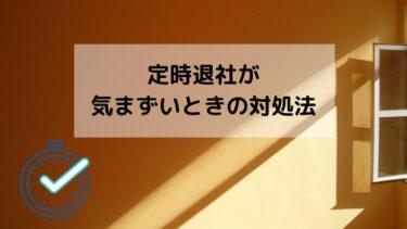 【解決】定時退社が気まずいときの対処法【定時退社する方法】