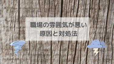 【改善】職場の雰囲気が悪い原因と対処法【辛い毎日からストレスゼロへ】